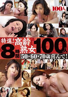 【佳山智枝美動画】特選!高齢熟女100人8時間-50・60・70歳喜んで!-熟女