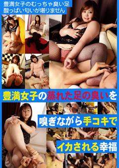 【豊満女子 手コキ】豊満女子の足を嗅ぎながら手コキでイカされる幸福-フェチ