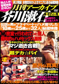 月刊アーカイブ芥川漱石 美・ボディー号 芥川漱石とガチ素人たち 伝説の男がプライベートでハメ撮りした「18歳から25歳まで32人」秘蔵映像