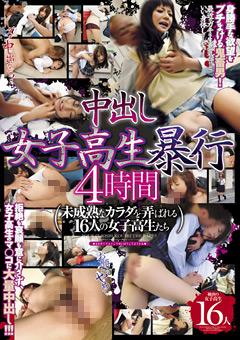 中出し女子校生暴行 4時間 未成熟なカラダを弄ばれる16人の女子校生たち