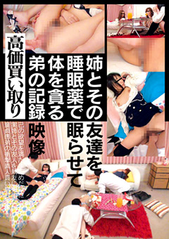 姉とその友達を睡眠薬で眠らせて体を貪る弟の記録映像