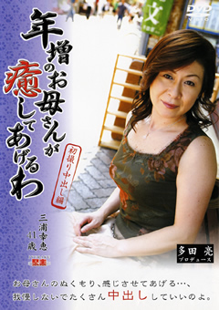 年増のお母さんが癒してあげるわ 三浦幸恵