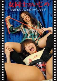 【女同士のいじめ動画】女同士のいじめ-猟奇的リンの首狩りデスマッチ-フェチ
