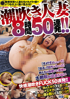 【潮吹き人妻 8時間50連発】潮吹き人妻-8時間50連発!!-熟女