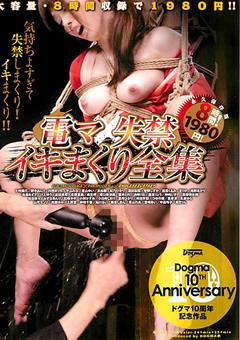 Dogma 10TH Anniversary 電マ×失禁 イキまくり全集 ドグマ10周年記念作品