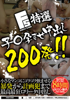 【ロリ系動画】FIRST-STAR特選子○孕ませ中出し200発!