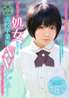 プレミアム処女 純潔天使 高校卒業後即AVデビュー 初めてのセックスは3Pで… 井ノ上香純 18才