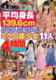 平均身長139.6cm おじさんに犯されるミクロ美少女11人4時間大総集編