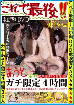 これで最後!!和炉利DVD危険度MAX★★★★★★ガチあうと限定4時間30人