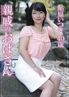 【鮎原いつき動画】準新作親戚の熟女-鮎原いつき-熟女