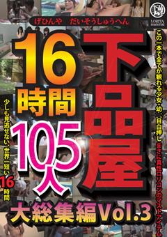 下品屋16時間105人大総集編 Vol.3
