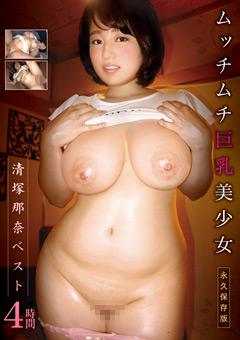 清塚那奈ベスト!ムッチムチ巨乳美少女のおっぱいもお腹の肉もプルンプルンな永久保存版エロ動画