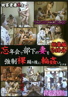 忘年会で部下の妻を強制裸踊り後に輪姦したビデオ 総集編240分