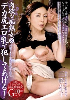 肉欲な痴熟女8 デカ尻エロ乳で犯してあげる! 三咲恭子