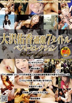 ロリの大沢佑香のsex動画。大沢佑香 過激7タイトル ベストセレクション
