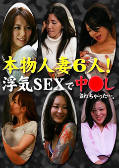 本物人妻6人!浮気SEXで中●しされちゃった…。