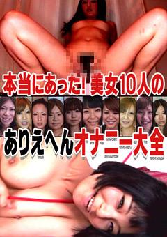 本当にあった!美女10人のありえへんオナニー大全 ~仰天オナニーが満載!~