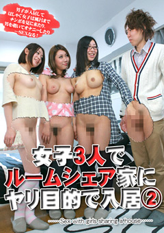 女子3人でルームシェアしている家にヤリ目的で入居してみた。(2)