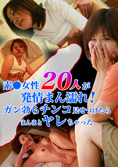「素●女性20人が発情まん濡れ!ガン勃ちチンコ見せつけたらまんまとヤレちゃった」のパッケージ画像