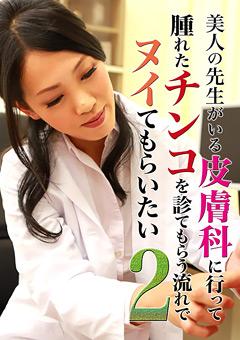 【皮膚科女医による男性器の診察動画】新作美女の先生がいる皮膚科に行ってヌイてもらいたい2