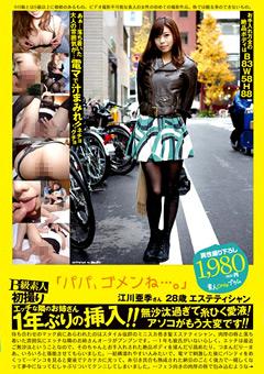 B級素人初撮り 「パパ、ゴメンね…。」 江川亜季さん 28歳 エステティシャン