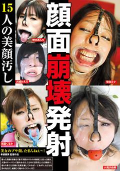 【顔面崩壊発射 15人の美顔汚し】顔面崩壊発射-15人の美顔汚し-フェチ