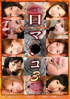 口マ●コ3 オンナの顔はいやらしい… 6人の口マンにブチ込め!
