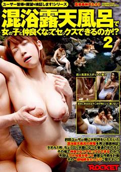 ユーザー皆様の願望を検証します!シリーズ 混浴露天風呂で女の子と仲良くなって、セックスできるのか!?2