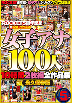 ROCKET5周年記念 超プレミアム・コレクション女子アナ100人10時間全作品集