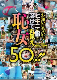 お願い見ないで!ビキニが、服が…溶けて丸見え!恥女(ハズカシメ)50人!!