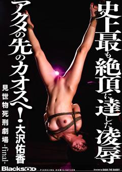 大沢佑香史上最も絶頂に達した凌辱アクメの先のカオスへ! 見世物死刑劇場-FINAL-