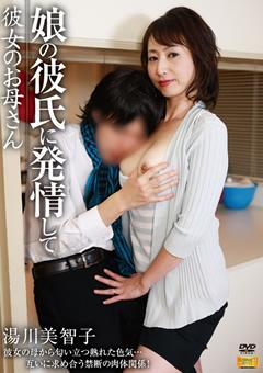 【湯川美智子 彼女】娘の彼氏に欲情して-彼女のお母さん-熟女
