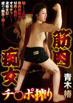 【M男 筋肉】筋肉淫乱痴女ペニス搾り-青木椿-M男