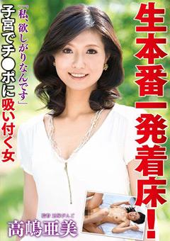 生本番一発着床! 「私、欲しがりなんです」子宮でチ●ポに吸い付く女 高嶋亜美