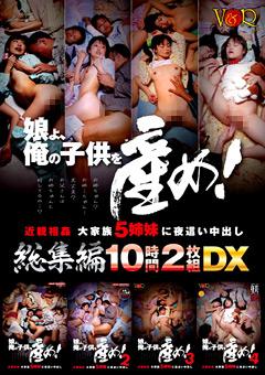 「娘よ、俺の子●を産め! 近親相姦 大家族5姉妹に夜這い中出し総集編10時間DX」のパッケージ画像