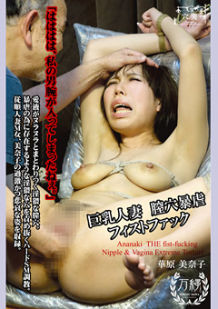 巨乳人妻 膣穴暴虐フィストファック 華原美奈子