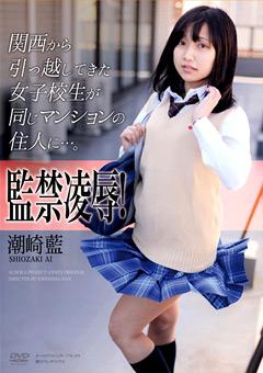 監禁凌辱!関西から引っ越してきた女子校生が同じマンションの住人に…。 潮崎藍
