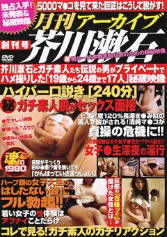 月刊アーカイブ芥川漱石 創刊号 芥川漱石とガチ素人たち 伝説の男がプライベートでハメ撮りした「19歳から24歳まで17人」秘蔵映像