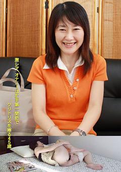 【ほのか動画】オナニーは左手親指第一関節でクリトリスを擦る45歳 -熟女