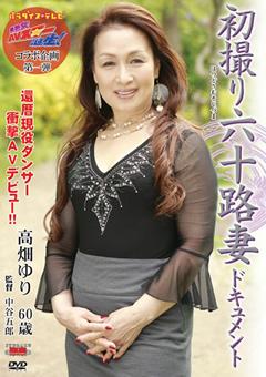 初撮り六十路妻ドキュメント 還暦現役ダンサー衝撃AVデビュー!! 高畑ゆり