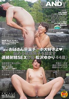 【松沢ゆかり動画】『おばさん早漏ペニス大好きよ』-松沢ゆかり-44歳 -熟女