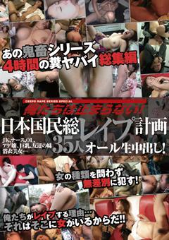 俺たちは止まらない!日本国民総レイプ計画 JK、ナース、OL、アゲ嬢、巨乳、友達の妹、浴衣美女… 35人オール生中出し!