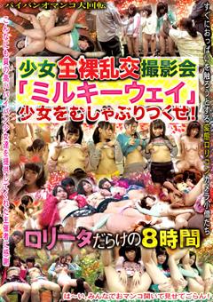 少女全裸乱交撮影会「ミルキーウェイ」少女をむしゃぶりつくせ!