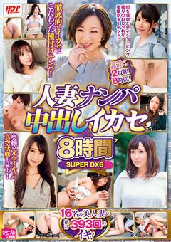 人妻ナンパ中出しイカセ 8時間 SUPER DX6