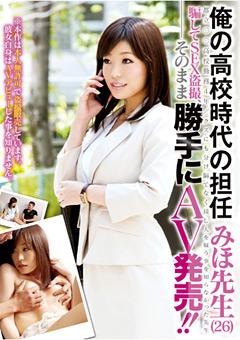 俺の高校時代の担任 みほ先生(26) 騙してSEX盗撮、そのまま勝手にAV発売!!