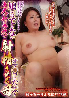 【川嶋菜緒動画】大人のSEXでオマ○コにたっぷり射精させる母 -熟女