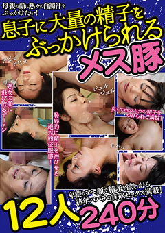 【茂木芳江動画】息子に大量の精子をぶっかけられるメス豚12人240分 -熟女