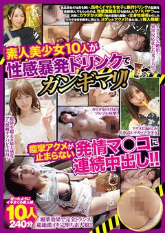 素人美少女10人が性感暴発ドリンクでガンギマリ!