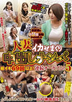 【熟女動画】人妻イカせまくり中出しナンパ-総イキ69回以上!5
