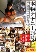 本物オナニー24時 素人女性ギャラ10万円 29名|ファン待望の激エロ作品